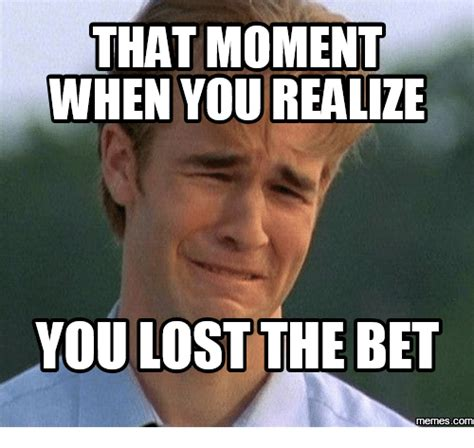 Bet Meme - that moment when you realize you lost the bet com that moment when meme on sizzle