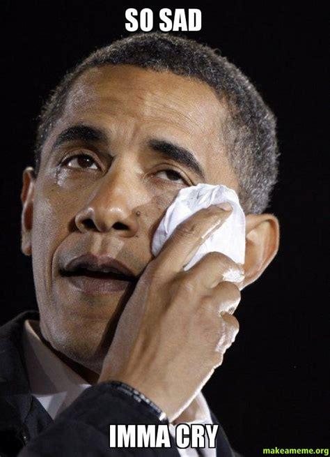 Crying Meme - so sad imma cry crying obama make a meme