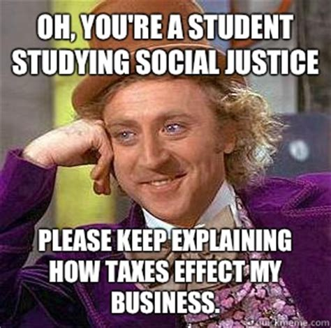 Social Justice Memes - oh you re a student studying social justice please keep explaining how taxes effect my business