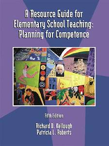 Kellough  U0026 Roberts  Resource Guide For Elementary School Teaching  A  Planning For Competence