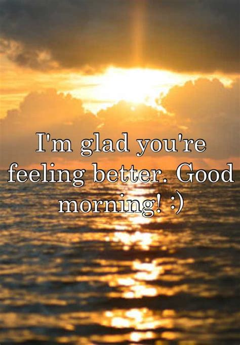 I'm Glad You're Feeling Better Good Morning!