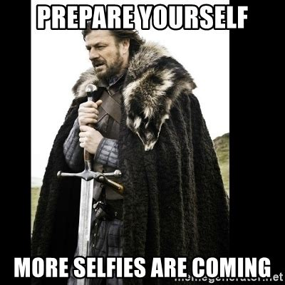 Prepare Yourself Meme Prepare Yourself More Selfies Are Coming Prepare