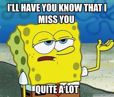 Tough Spongebob Meme - i ll have you know that i miss you