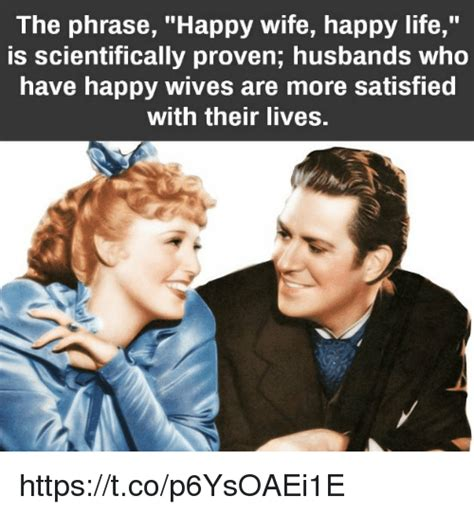 Happy Wife Happy Life Meme - the phrase happy wife happy life is scientifically proven husbands who have happy wives are more