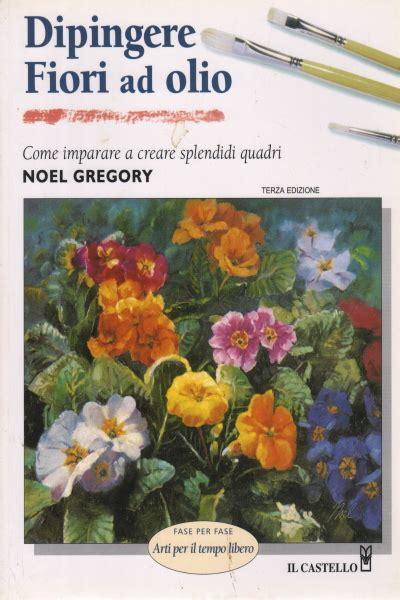 fiori ad olio dipingere fiori ad olio noel gregory manualistica