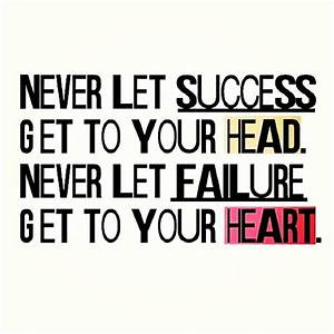Never Let Success Get To Your Head. Never Let Failure Get ...