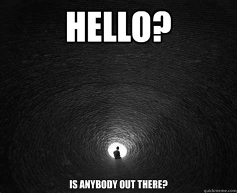 Hello? Is anybody out there? - alone - quickmeme