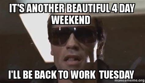 4 Day Weekend Meme - it s another beautiful 4 day weekend i ll be back to work tuesday the terminator make a meme