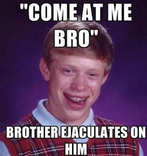 Come At Me Meme - 3 come at me bro the 50 funniest bad luck brian memes complex