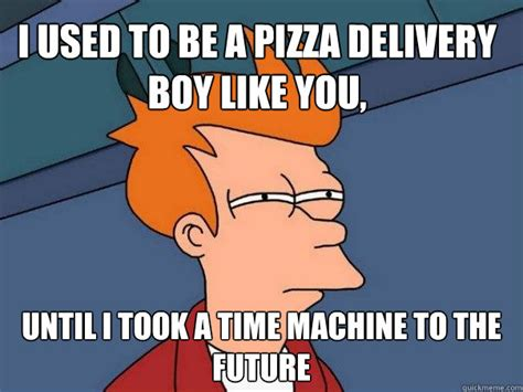 Delivery Meme - i used to be a pizza delivery boy like you until i took a time machine to the future futurama