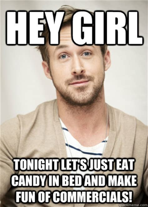 Hey Girl Meme - hey girl tonight let s just eat candy in bed and make fun of commercials hey girl tonight