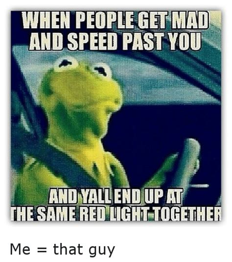 Kermit The Frog Meme Driving - when people get mad and speed past you and yall end up at the same red light together me that