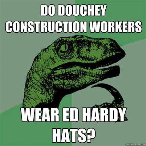 Ed Hardy Meme - do douchey construction workers wear ed hardy hats philosoraptor quickmeme