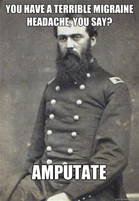 Migraine Meme - you have a terrible migraine headache you say amputate civil war doctor quickmeme