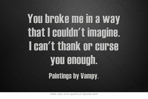 You broke me in a way that I couldn't imagine. I can't ...