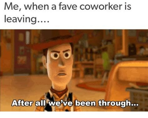 Leave Memes - me when a fave coworker is leaving after all we ve been through meme on me me