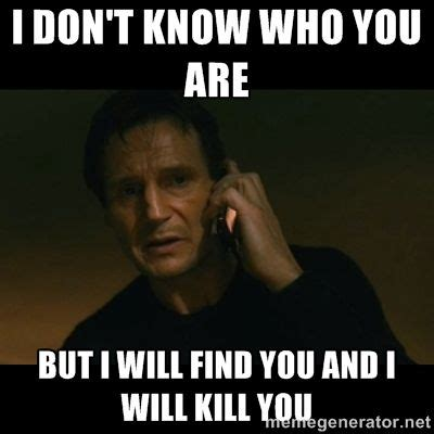 Liam Neeson I Will Find You Meme - meme on liam neeson taken i don t know who you are but i will find you and i will kill you a