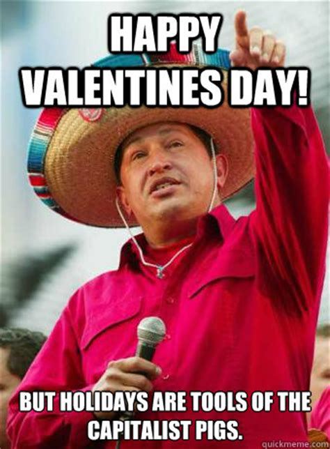 Happy Valentines Day Meme - happy valentines day but holidays are tools of the capitalist pigs chavez birthday quickmeme