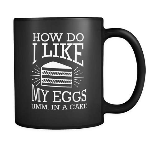 It was a necessity, i had very early driver's ed classes i've had great black coffee, which made me very glad i didn't add anything to it. How Do I Like My Eggs Umm In A Cake Funny Gift Black 11oz ...