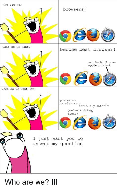 Who Are We Browsers Meme - who are we browsers meme 28 images browsers what are we what do we want fast internet