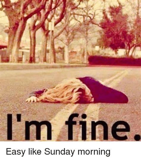 Sunday Morning Memes - i m fine easy like sunday morning sunday meme on sizzle