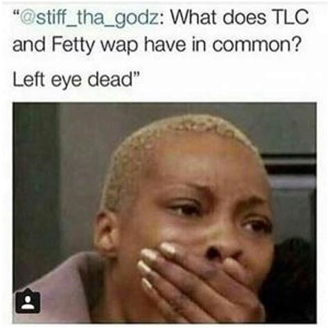 Fetty Wap Memes - what does tlc and fetty wap have in common left eye dead