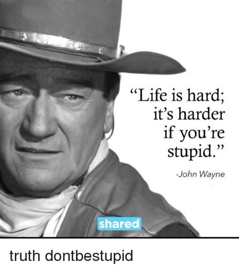 You Re Stupid Meme - life is hard it s harder if you re stupid john wayne shared truth dontbestupid meme on sizzle