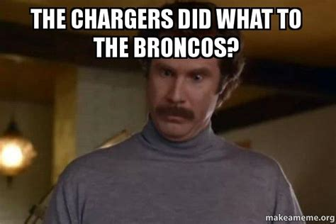 Chargers Memes - the chargers did what to the broncos ron burgundy i am not even mad or that s amazing