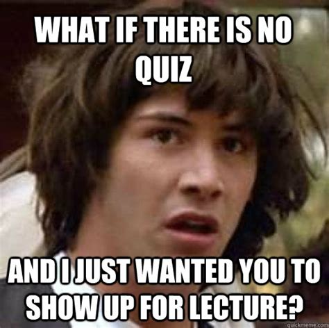 Quiz Meme - what if there is no quiz and i just wanted you to show up for lecture conspiracy keanu
