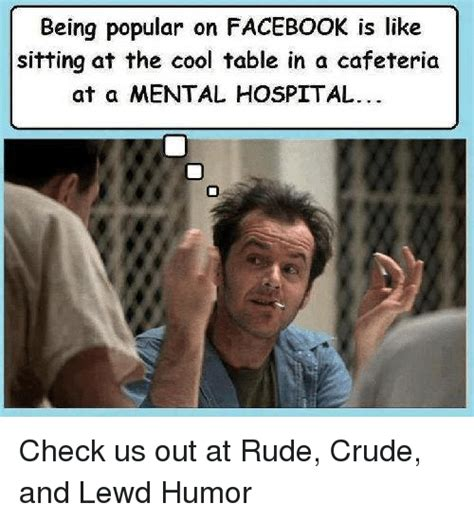 Crude Humor Memes - being popular on facebook is like sitting at the cool table in a cafeteria at a mental hospital