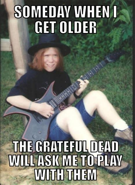 Grateful Dead Memes - someday when i get older the grateful dead will ask me to play with them