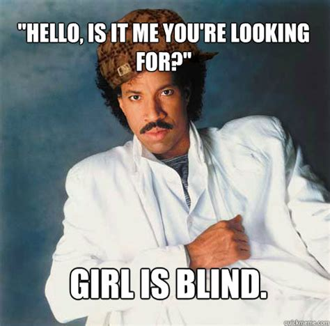 Hello Meme Funny - quot hello is it me you re looking for quot girl is blind scumbag lionel richie quickmeme