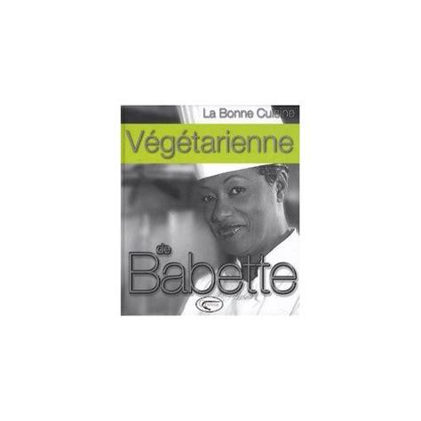 la cuisine de babette la bonne cuisine végétarienne de babette librairie gourmande