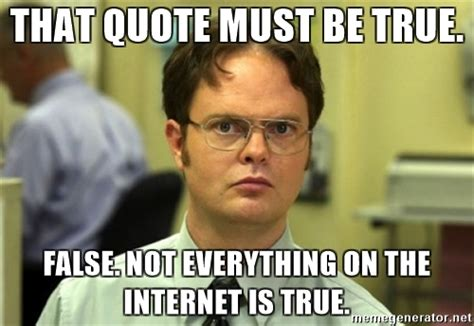 Everything On The Internet Is True Meme - that quote must be true false not everything on the internet is true dwight meme meme