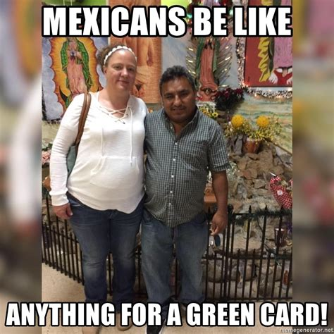 Green Card Meme - mexicans be like anything for a green card fatmexicans meme generator