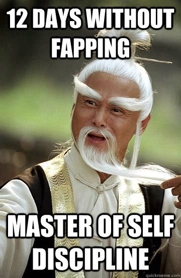 Fapping Meme - 12 days without fapping master of self discipline impressed pai mei quickmeme