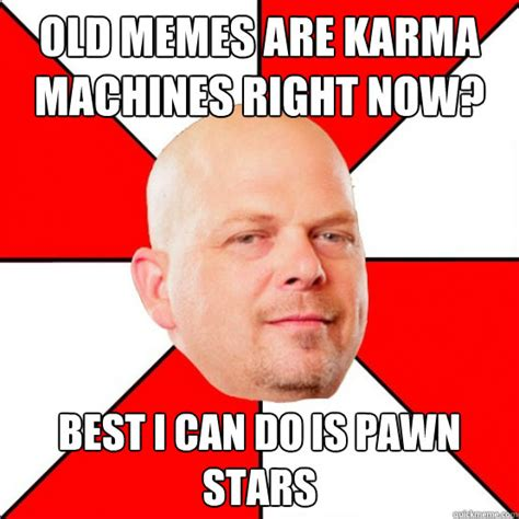Popular Memes Right Now - old memes are karma machines right now best i can do is pawn stars pc bookstore quickmeme
