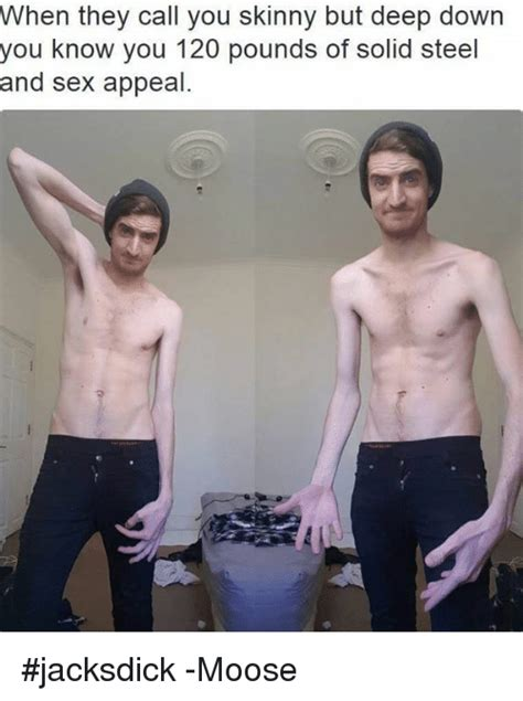 Sex Appeal Meme - when they call you skinny but deep down you know you 120 pounds of solid steel and sex appeal