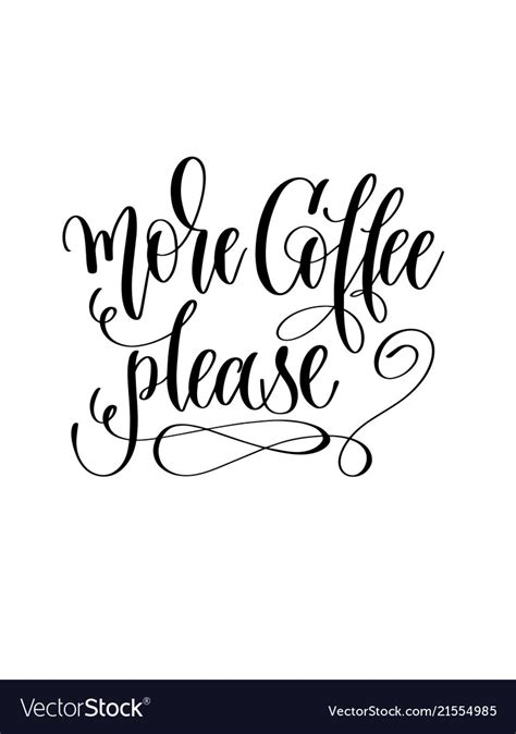 As much as being there, writing there, and sipping coffee there filled me with joy, imagine my horror when the owner told me one late november day that the drink more coffee, bring a cup to class. More coffee please - black and white hand Vector Image
