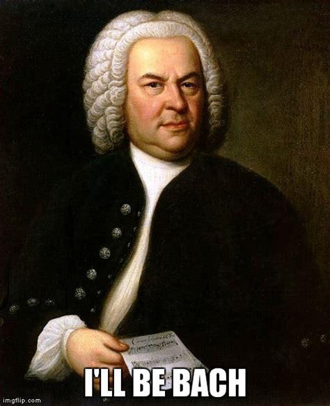Bach Memes - i ll be bach imgflip