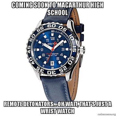 Watch Meme - coming soon to macarthur high school remote detonators oh wait that s just a wrist watch