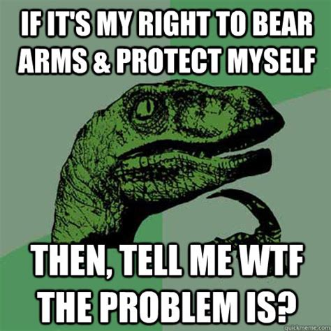 Right To Bear Arms Meme - if its my right to bear arms protect myself then tell me philosoraptor