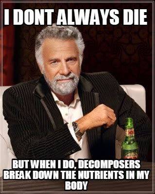 But When I Do Meme - meme creator i dont always die but when i do decomposers break down the nutrients in my body