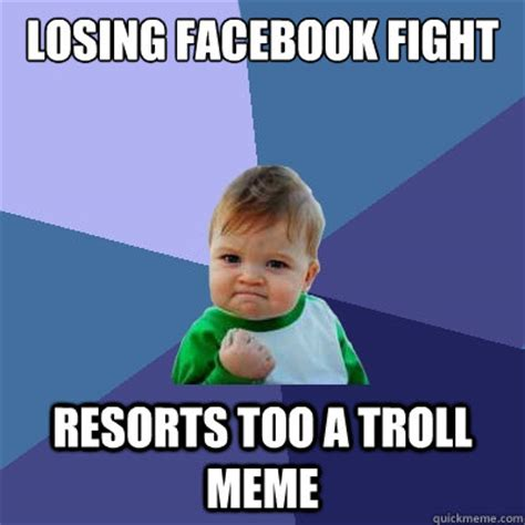 Fight Meme - losing facebook fight resorts too a troll meme success kid quickmeme