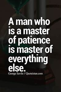 A Man Who Is A Master Of  Patience Is Master Of Everything Else