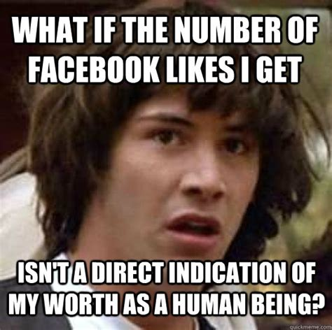 Meme Pics For Facebook - what if the number of facebook likes i get isn t a direct indication of my worth as a human