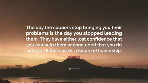 What Are You Bringing To The by Colin Powell Quote The Day The Soldiers Stop Bringing