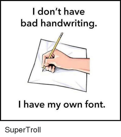 Handwriting Meme - i don t have bad handwriting i have my own font supertroll bad meme on sizzle