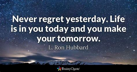 never regret yesterday is in you today and you make your tomorrow l hubbard