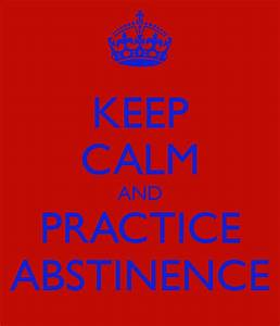 KEEP CALM AND PRACTICE ABSTINENCE - KEEP CALM AND CARRY ON ...